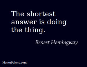 The shortest answer is doing the thing. ~ Ernest Hemingway