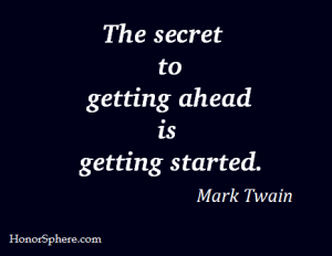 The secret to getting ahead is getting started. ~ Mark Twain