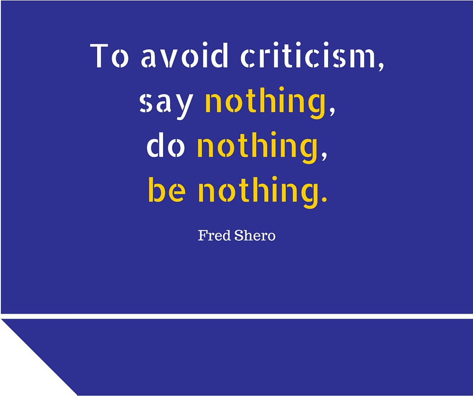To avoid criticism, say nothing, do nothing, be nothing. ~ Fred Shero