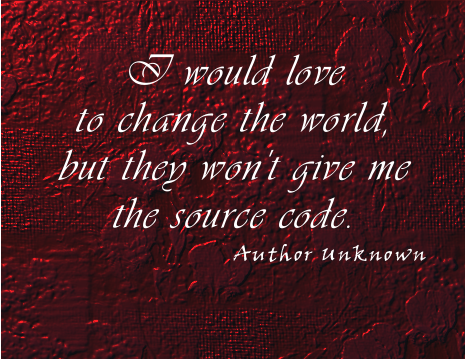 I would love to change the world, but they won't give me the source code. ~ Author Unknown