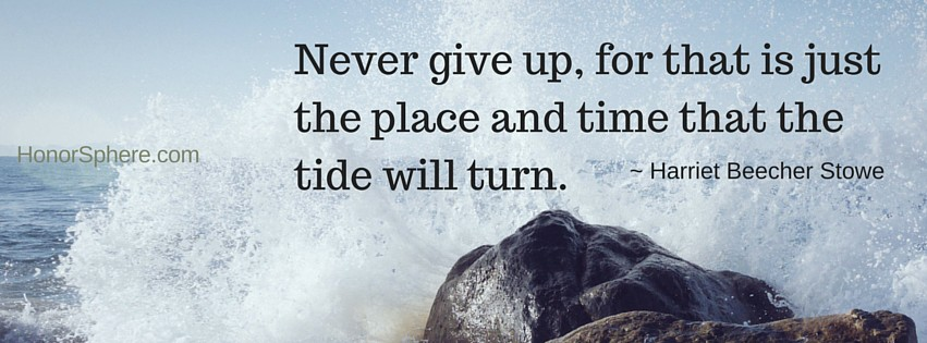 Never give up, for that is just the place and time that the tide will turn. ~ Harriet Beecher Stowe