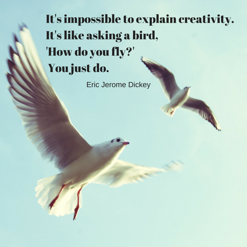 It's impossible to explain creativity. It's like asking a bird, 'How do you fly?' You just do it. ~ Eric Jerome Dickey