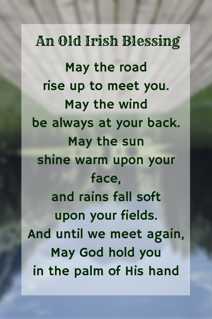 ~ An Irish Blessing ~ May the road rise to meet you. May the wind be always at your back. May the sun shine warm upon your face, the rain fall soft upon your fields, and until we meet again, may God hold you in the palm of His hand.