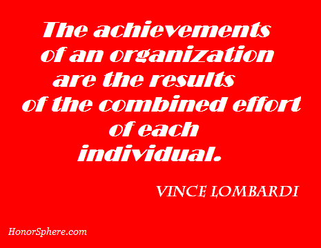 The achievements of an organization are the results of the combined effort of each individual. ~ Vince Lombardi
