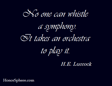 No one can whistle a symphony. It takes an orchestra to play it. ~ H.E. Luccock