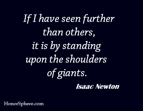 If I have seen further than others, it is by standing upon the shoulders of giants. ~  Isaac Newton