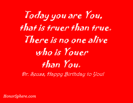 Today you are You, that is truer than true. There is no one alive who is Youer than You!~ Dr. Seuss, Happy Birthday to You