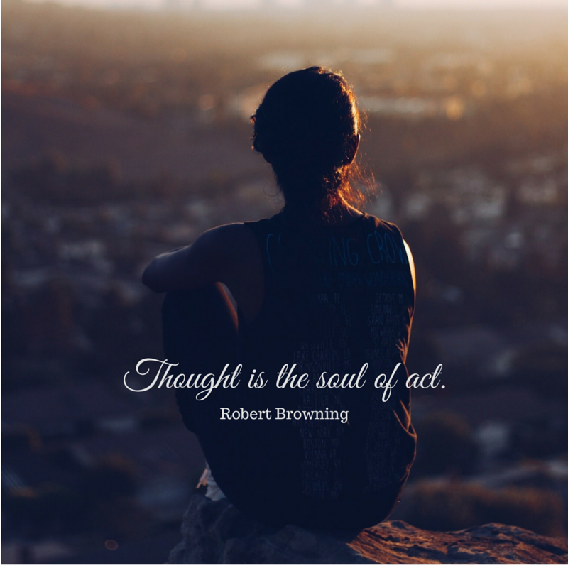 Thought is the soul of act. ~ Robert Browning