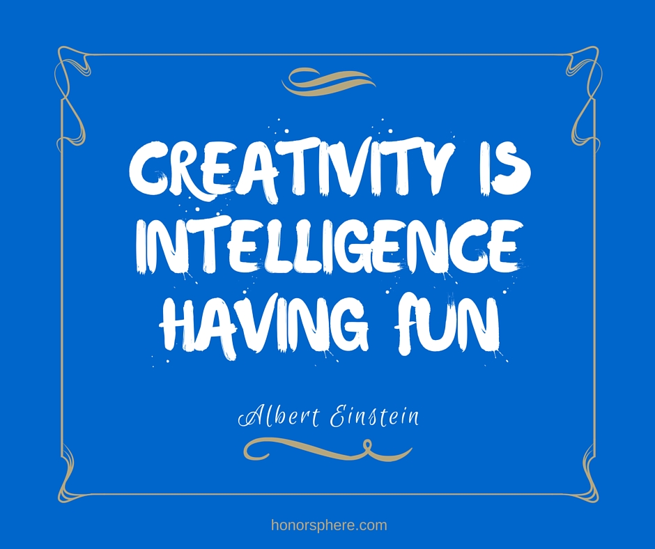 Creativity is intelligence having fun ~ Albert Einstein