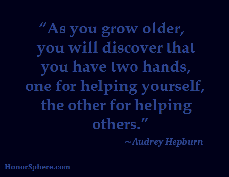 As you grow older, you will discover you have two hands, one for helping yourself, the other for helping others. ~ Audrey Hepburn