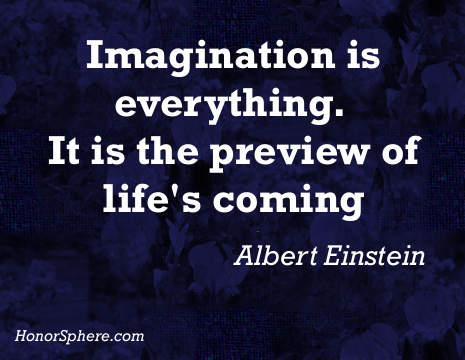 imagination is everything. It is the preview of life's coming. ~ Albert Einstein