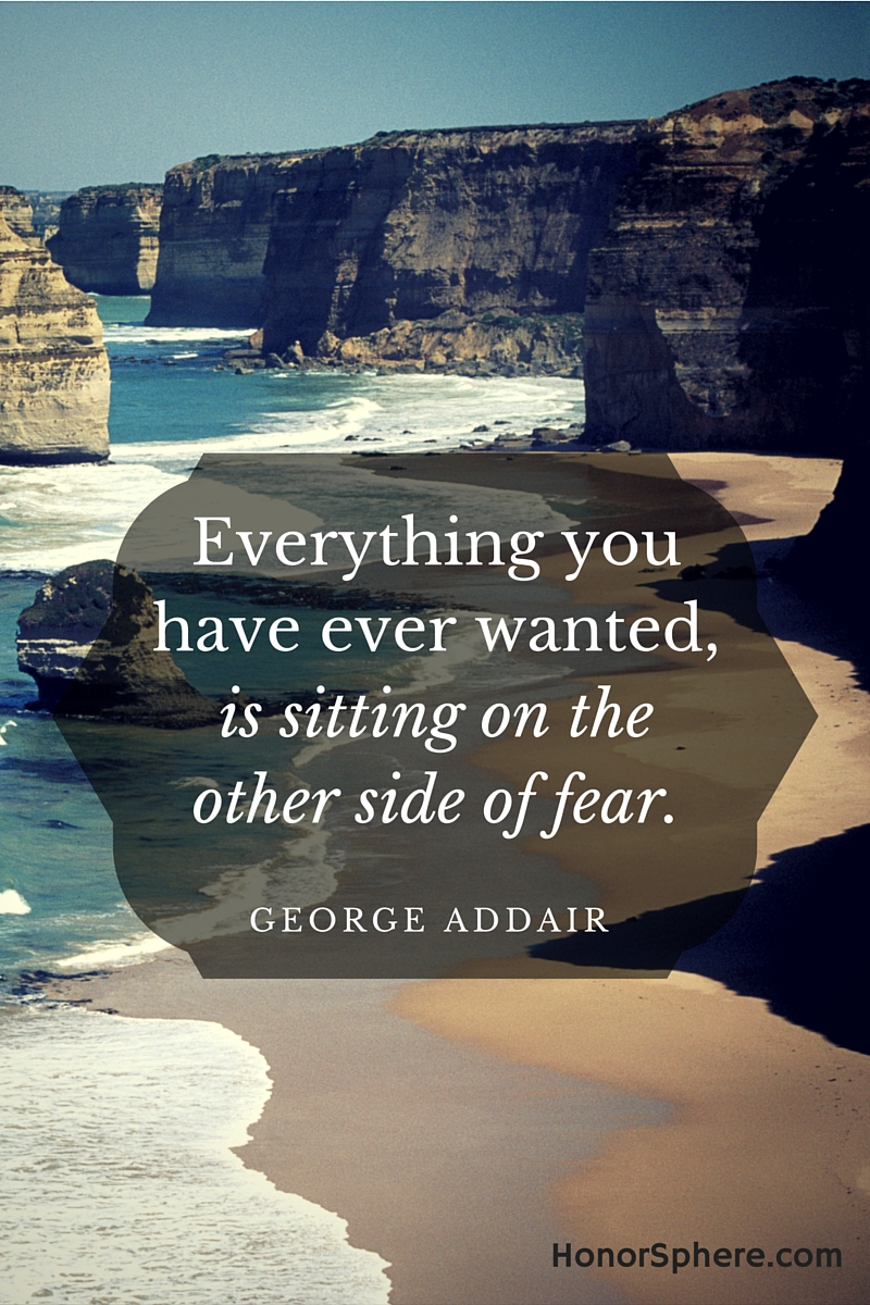 Everything you ever wanted, is sitting on the other side of fear. ~ George Addair
