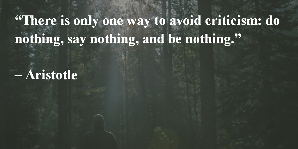 There is only one way to avoid criticism: do nothing, say nothing, and be nothing. ~ Aristotle