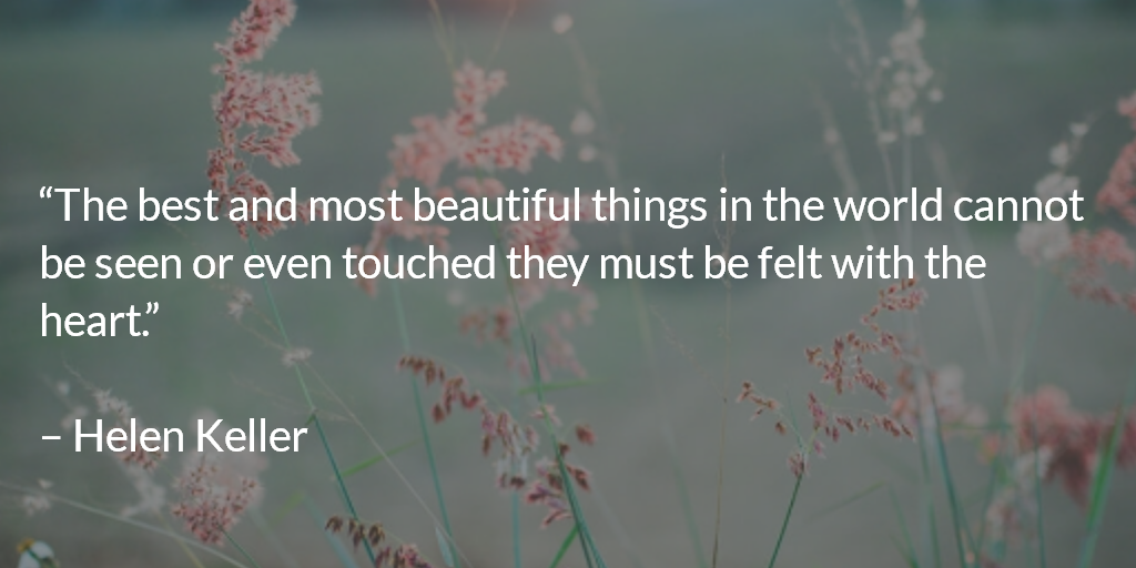 The best and most beautiful things in the world cannot be seen or even touched they must be felt with the heart. ~ Helen Keller