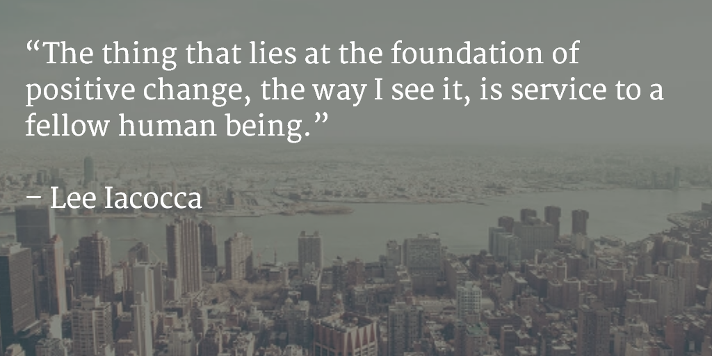 The thing that lies at the foundation of positive change, the way I see it, is service to a fellow human being. ~ Lee Iacocca