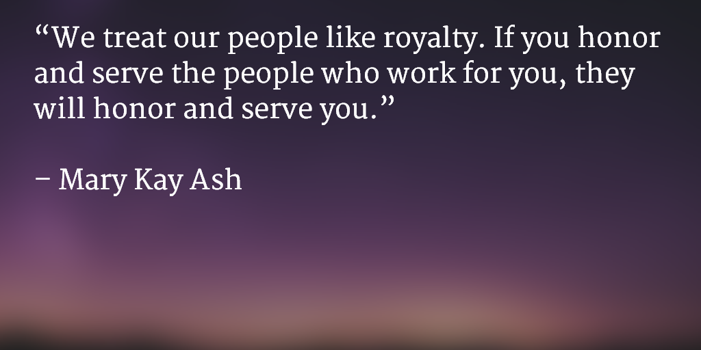 We treat our people like royalty. If you honor and serve the people who work for you, they will honor and serve you. ~ Mary Kay Ash
