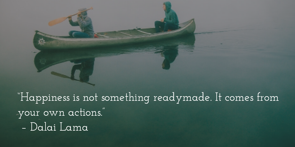 Happiness is not something readymade. It comes from your own actions. ~ Dalai Lama