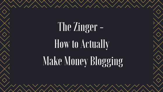 The Zinger – How to Actually Make Money Blogging